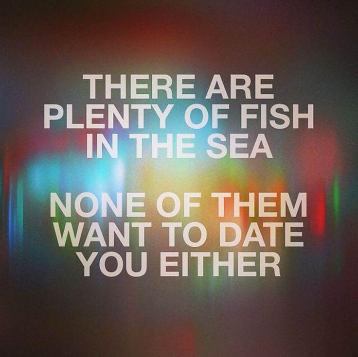 There are plenty of fish in the sea :P