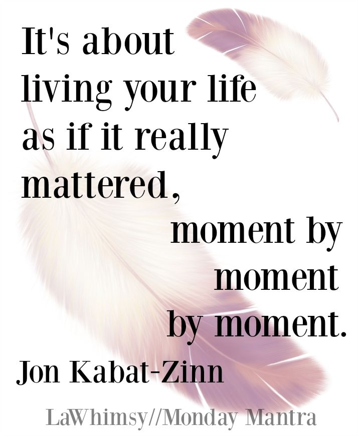 """It's about living your life as if it really mattered, moment by moment by moment.""~ Jon Kabat-Zinn Monday Mantra 99 // There is something astounding in this quote, a delightfully universal and timeless wisdom. Living..."