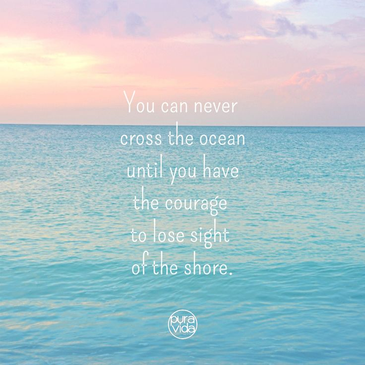 You can never cross the ocean until you have the courage to lose sight of the short! Inspirational quotes to help you reach your dreams!