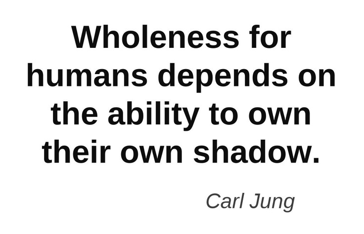 The famous psychoanalyst Carl Jung was forever saying that 'wholeness for humans depends on the ability to own their own shadow' because he recognised that only finding understanding of our dark side could end the underlying insecurity in us humans about our fundamental goodness and worth, and, in so doing, make us 'whole'.