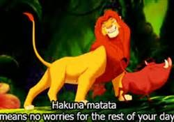 The best quote every created. Hakuna Matata: it means no worries for the rest of your days.