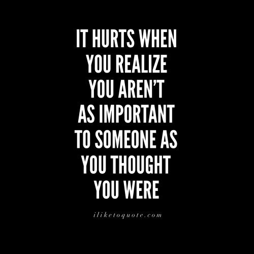 It hurts when you realize you aren't as important to someone as you thought you…