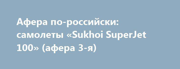 Афера по-российски: самолеты «Sukhoi SuperJet 100» (афера 3-я) http://прогноз-валют.рф/%d0%b0%d1%84%d0%b5%d1%80%d0%b0-%d0%bf%d0%be-%d1%80%d0%be%d1%81%d1%81%d0%b8%d0%b9%d1%81%d0%ba%d0%b8-%d1%81%d0%b0%d0%bc%d0%be%d0%bb%d0%b5%d1%82%d1%8b-sukhoi-superjet-100-%d0%b0%d1%84%d0%b5/  Уж и не знаю кому придет в голову рассматривать акциитаких эмитентовдля целей долгосрочного инвестирования, когда в отчетах минуса итолько минуса… или тут логика минус на минус даёт плюс?.. итак поехали: На основании…