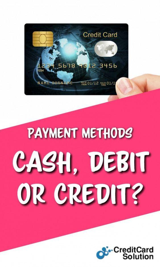 Payment Methods Cash Debit or Credit? When making