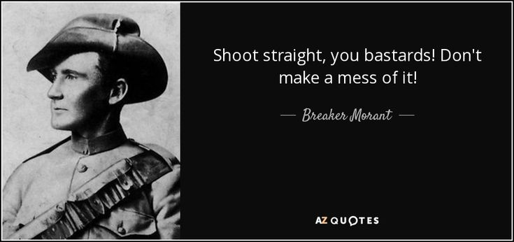 Shoot straight, you bastards! Don't make a mess of it! - Breaker Morant