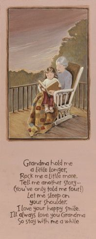 "Grandma, hold me a little longer ~ rock me a little more ~ Tell me another story ~  (you've only told me four!) ~ Let me sleep on your shoulder ~ I love your happy smile ~ I'll always love you, Grandma ~ so stay with me a while.    ""Grandma"" ~  by Karen Tribett.  They call me Nanny but I love reading to my little ones. They know at my house, we read."