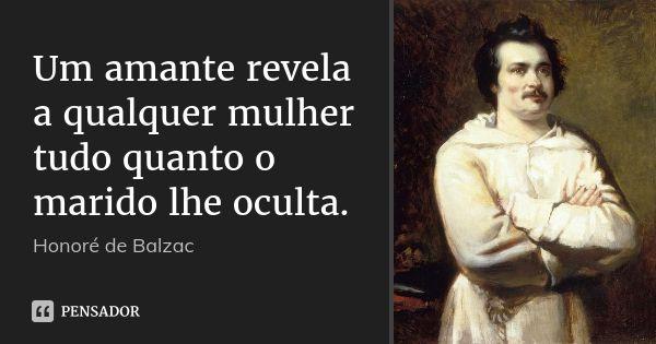 Um amante revela a qualquer mulher tudo quanto o marido lhe oculta. — Honoré de Balzac