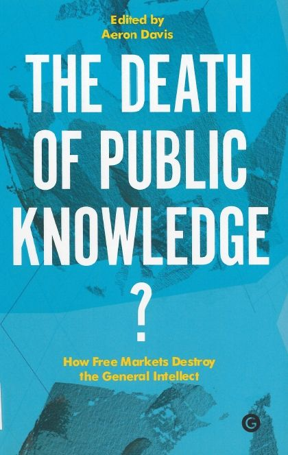 Death of public knowledge? : how free markets destroy the general intellect / edited by Aeron Davis