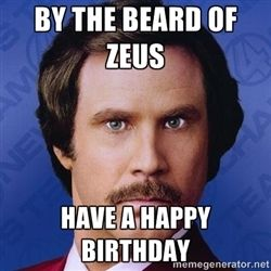 Ron Burgundy - BY THE BEARD OF ZEUS HAVE A HAPPY BIRTHDAY *you're welcome*
