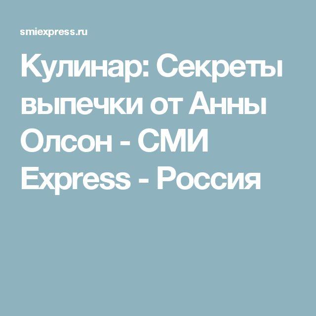 Кулинар: Секреты выпечки от Анны Олсон - СМИ Express - Россия