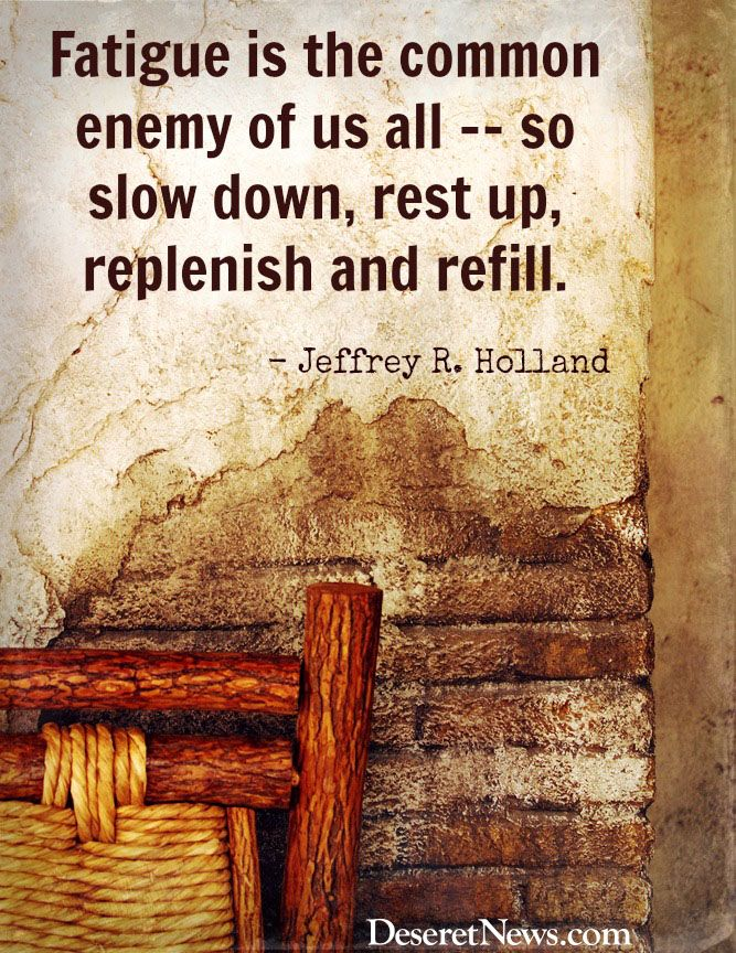 """""""Fatigue is the common enemy of us all - - so slow down, rest up, replenish and refill."""" Jeffrey R. Holland"""