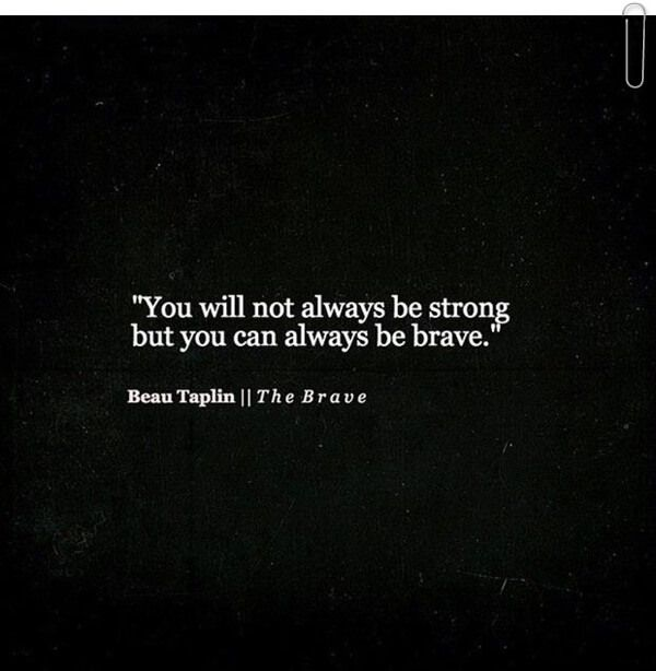 You will not always be strong but you can be brave