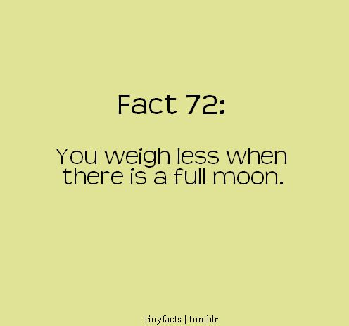 You Weigh less when There is a Full Moon. - Fact Quote
