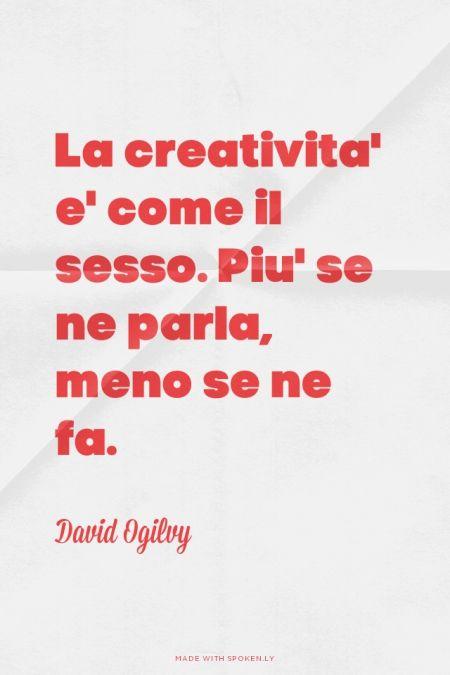 """""""La creatività è come il sesso. Piu' se ne parla, meno se ne fa."""" - David Ogilvy"""