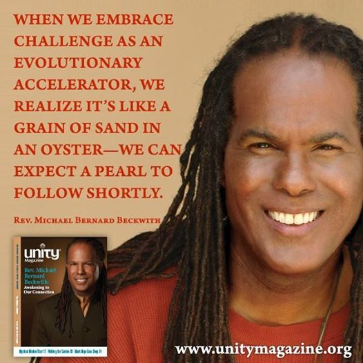 When we embrace challenge as an evolutionary accelerator, we realize it's like a grain of sand in an oyster - we can expect a pearl to follow shortly. ~Rev. Michael Bernard Beckwith