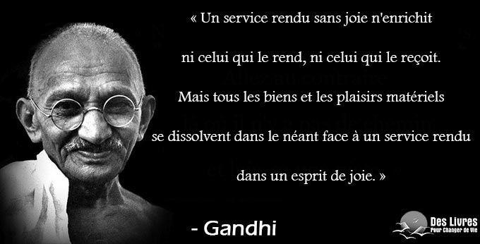 """""""Un service rendu sans joie n'enrichit ni celui qui le rend, ni celui qui le reçoit. Mais tous les biens et les plaisirs matériels se dissolvent dans le néant face à un service rendu dans un esprit de joie."""" - Gandhi #gandhi #service #joie #biens #plaisir #service_rendu #esprit http://www.des-livres-pour-changer-de-vie.fr/"""