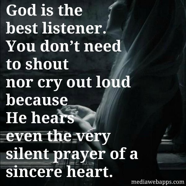 God is the best listener. You don`t need to shout nor cry out loud because He hears even the very silent prayer of a sincere heart.