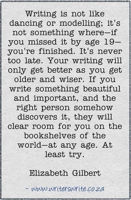 """""""Writing is not like dancing or modeling; it's not something where--if you've missed it by age 19--you're finished. It's never too late. Your writing will only get better as you get older and wiser. If you write something beautiful and important, and the right person discovers it, they will clear room for you on the bookshelves of the world--at any age. At least try."""" ~Elizabeth Gilbert #writing #book #quote"""