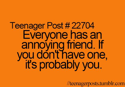 Whaaaaaat?????? I'm not annoying!!! I just have good taste and don't make annoying friends...