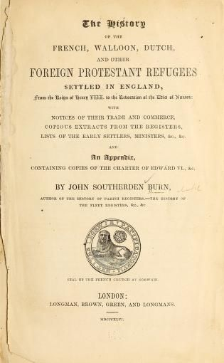 The history of the French, Walloon, Dutch and other foreign Protestant refugees settled in England from the reign of Henry VIII to the revocation of the Edict of Nantes; with notices of their trade and commerce, copious extracts from the registers, lists of the early settlers, ministers, &c., and an appendix containing copies of the charter of Edward VI, &c (1846)