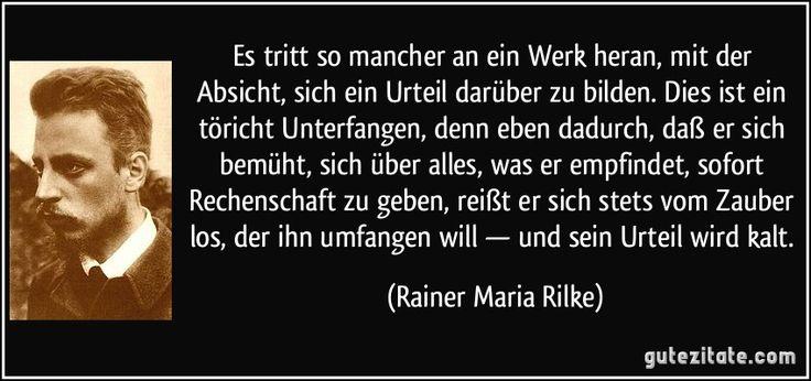 Es tritt so mancher an ein Werk heran, mit der Absicht, sich ein Urteil darüber zu bilden. Dies ist ein töricht Unterfangen, denn eben dadurch, daß er sich bemüht, sich über alles, was er empfindet, sofort Rechenschaft zu geben, reißt er sich stets vom Zauber los, der ihn umfangen will — und sein Urteil wird kalt. (Rainer Maria Rilke)
