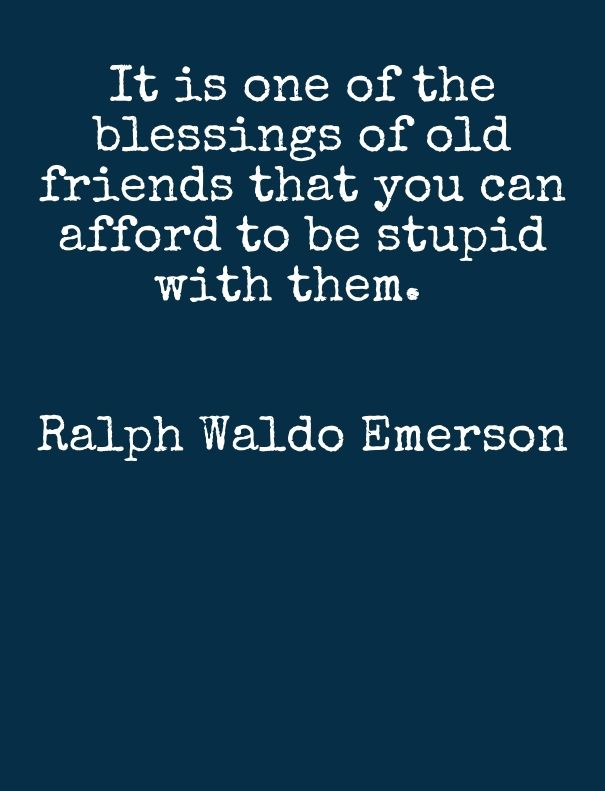 It Is One Of The Blessings Of Old Friends Ralph Waldo Emerson