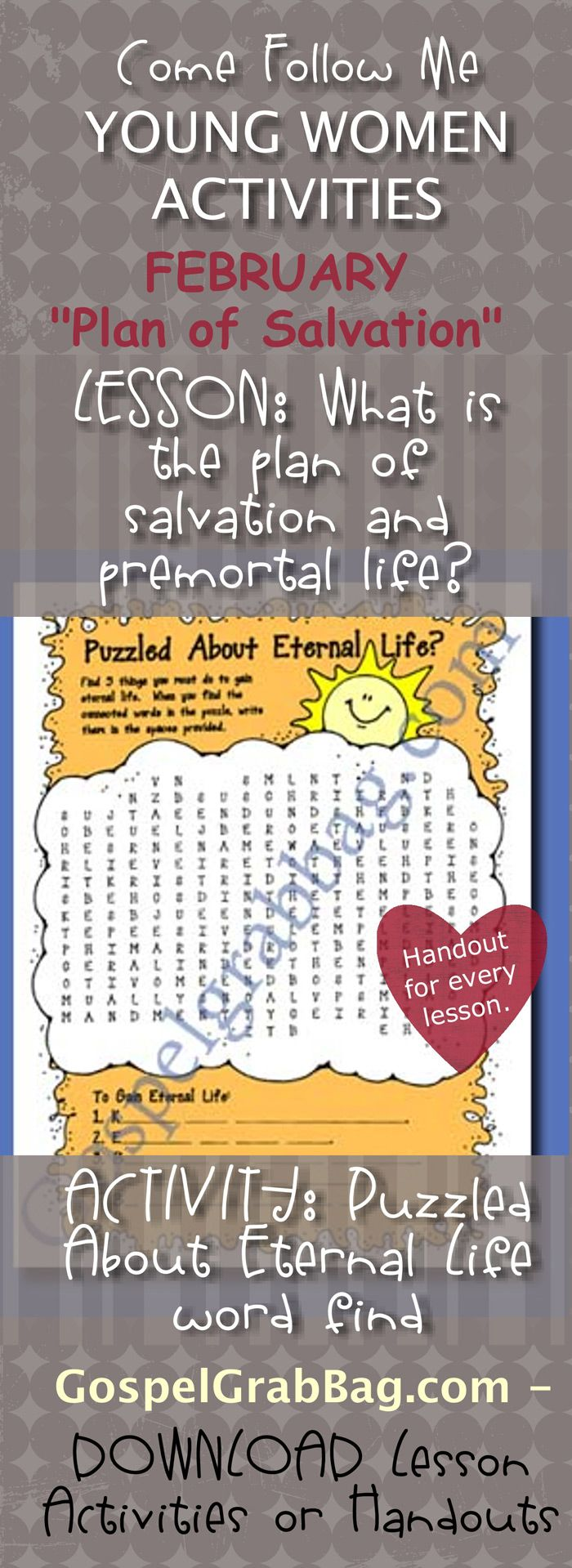 ETERNAL LIFE – PLAN OF SALVATION: Come Follow Me – LDS Young Women Activities, February Theme: The Plan of Salvation, Lesson Topic #1 What is the plan of salvation? handout for every lesson, ACTIVITY: Puzzled about Eternal Life wordfind, Gospel grab bag – handouts to download from gospelgrabbag.com