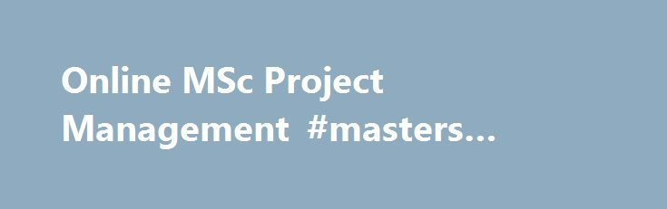 Online MSc Project Management #masters #project #management http://swaziland.remmont.com/online-msc-project-management-masters-project-management/  # Online MSc Project Management 3 good reasons to study Project Management at Salford: Gain the necessary skills to become a Project Management Practitioner of the PMI, the world's leading professional association for project managers Study a degree backed by cutting-edge research to become a practitioner in this fast-growth business sector Put…