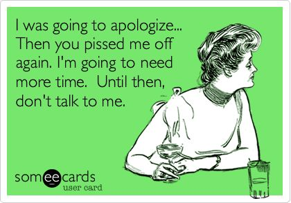 I was going to apologize... Then you pissed me off again. I'm going to need more time. Until then, don't talk to me.