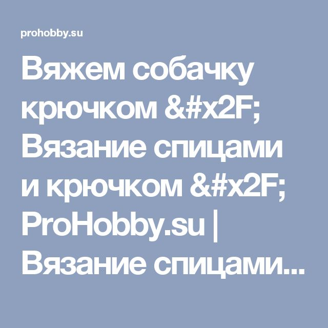 Вяжем собачку крючком / Вязание спицами и крючком / ProHobby.su   Вязание спицами и крючком для начинающих, схемы вязания, вязание с описанием