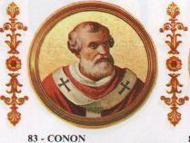 83.- Conono (686-687)  Nació en Tracia. Elegido el 21.X.686, murió el 21.IX.687. Pontificado agitadísimo a causa de la profunda anarquía que reinaba en la iglesia. Fue con frecuencia víctima de atentados por parte de los secuaces del Emperador bizantino. Murió, se cree, envenenado.