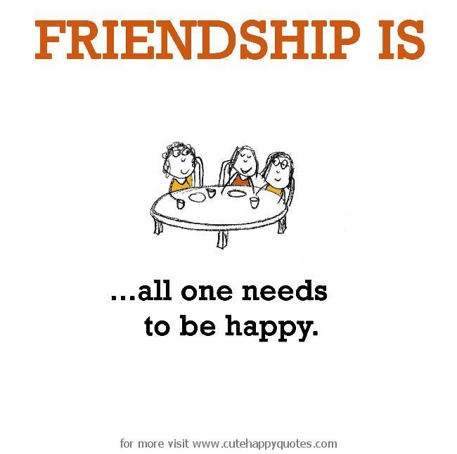 Friendship is, all one needs to be happy. - Cute Happy Quotes