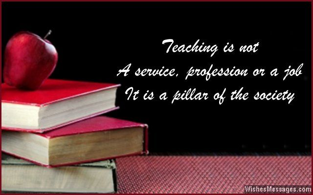 Teaching is not a service, profession or a job. It is a pillar of the society.