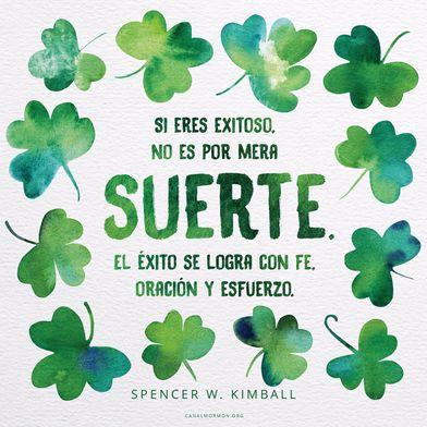 Si eres exitoso, no es por mera suerte. El éxito se logra con fe, oración y esfuerzo. -Spencer W. Kimball
