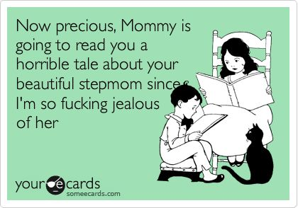 Now precious, Mommy is going to read you a horrible tale about your beautiful stepmom since I'm so fucking jealous of her.