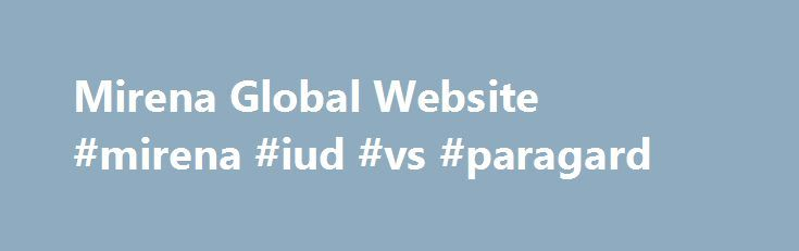 Mirena Global Website #mirena #iud #vs #paragard http://invest.nef2.com/mirena-global-website-mirena-iud-vs-paragard/  # Your guide to long-acting reversible contraceptives (LARC) If not getting pregnant is important to you, then you may want to choose a contraceptive that fits in with your lifestyle. For many women, a long-acting reversible contraceptive (LARC) is the perfect choice. That's because it provides continuous long-term contraception after one administration and avoids the…