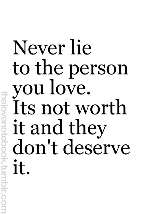OR Never lie to A person you love. It's not worth it and they don't deserve it.