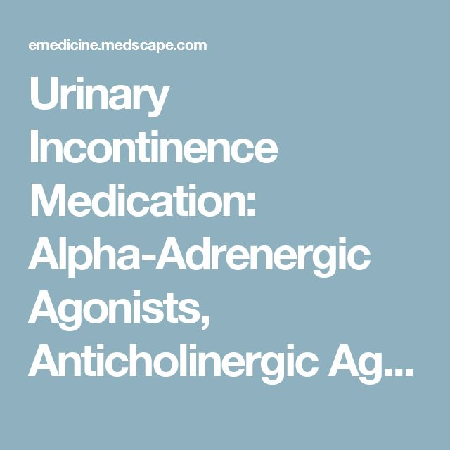 Urinary Incontinence Medication: Alpha-Adrenergic Agonists, Anticholinergic Agents, Antispasmodic Drugs, Tricyclic Antidepressants, Estrogens, Antidepressants, Serotonin/Norepinephrine Reuptake Inhibitors, Alpha-Adrenergic Blockers, Botulinum Toxins