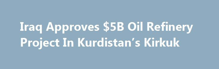"""Iraq Approves $5B Oil Refinery Project In Kurdistan's Kirkuk http://betiforexcom.livejournal.com/24254572.html  Iraq's oil ministry has authorized the construction of a refinery in Kirkuk in the semi-autonomous region of Kurdistan that would cost US$5 billion, Kurdish media network Rudawreported on Monday, citing an Iraqi lawmaker from Kirkuk. """"The Iraqi oil ministry has given the go-ahead for a modern refinery to be built which will cost $5 billion,"""" Rebwar Taha from the Patriotic Union of…"""