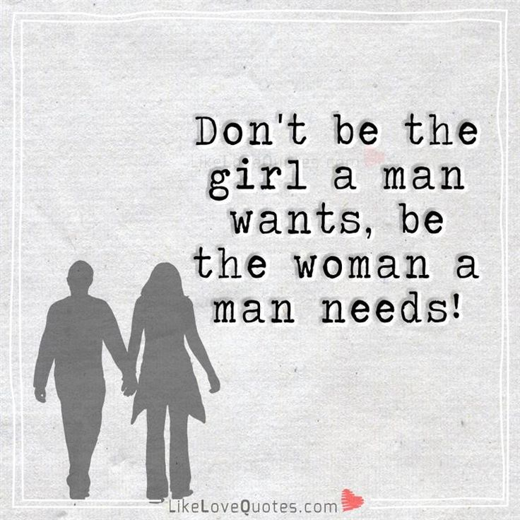 Don't be the girl a man wants, be the woman a man needs