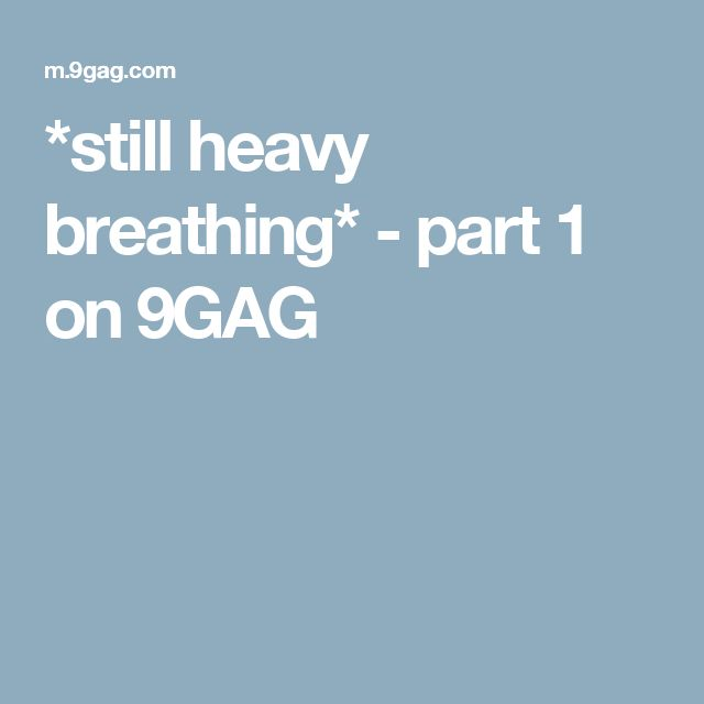 *still heavy breathing* - part 1 on 9GAG