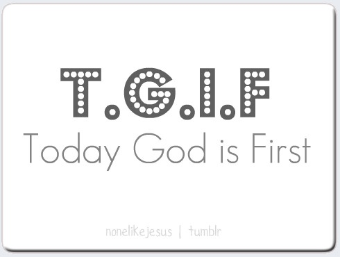 I look forward to Fridays, but every day should be TGIF...Today God Is First!