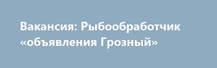 Вакансия: Рыбообработчик «объявления Грозный» http://www.pogruzimvse.ru/doska160/?adv_id=379 Работа на крупном рыбоперерабатывающем предприятии в Санкт-Петербурге. Требуются мужчины и женщины без опыта работы, в процессе работы производится обучение. Работа вахтой – минимально 90 рабочих смен.    Вакансии: помощники операторов, соусоварщики, маринадчики, разнорабочие, фасовщицы, уборщицы. Обязательное прохождение медицинской комиссии в аккредитованном медицинском центре (Санкт-Петербург) по…