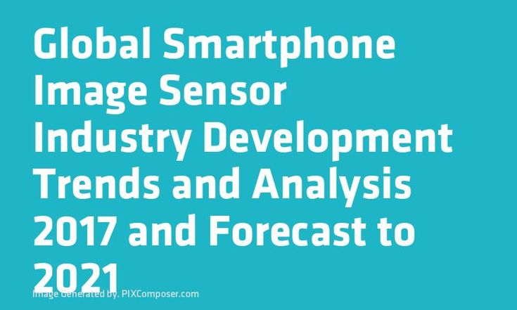 Global #Smartphone Image Sensor Industry Development Trends and Analysis 2017 and Forecast to 2021