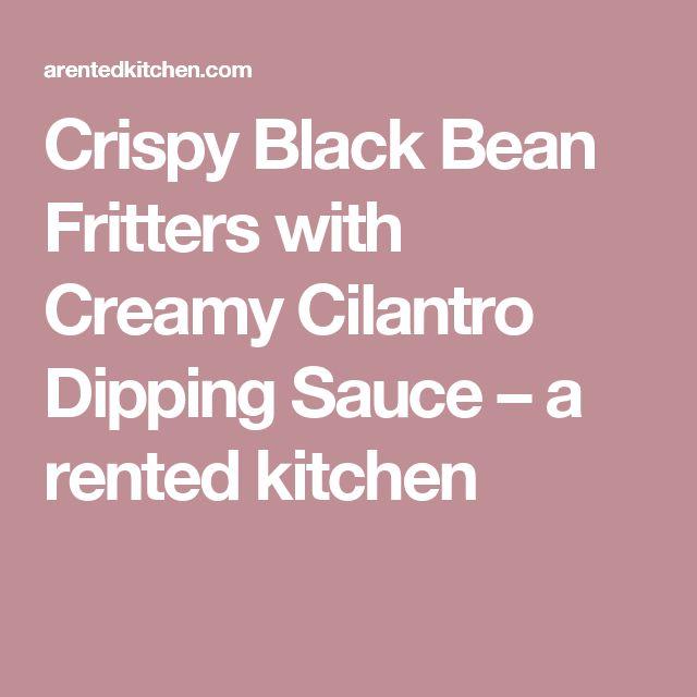 Crispy Black Bean Fritters with Creamy Cilantro Dipping Sauce – a rented kitchen