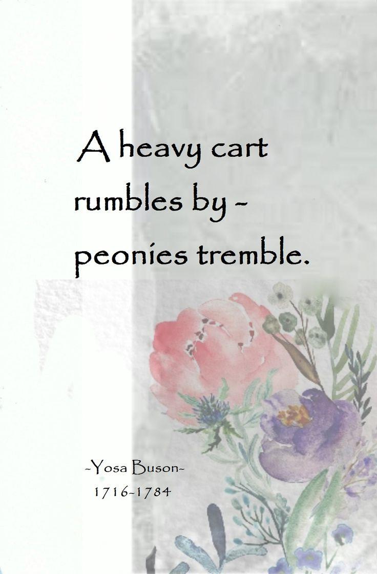 A heavy cart rumbles by - peonies tremble. - Yosa Buson 1716-1784. major japanese haiku poet