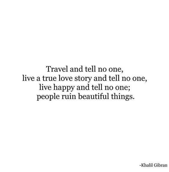 travel and tell no one, live a true love story and tell no one, live happy and tell no one; people ruin beautiful things.