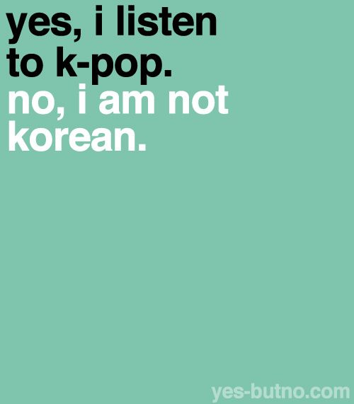 And I don't have to be Korean to enjoy Korean music. Problem?