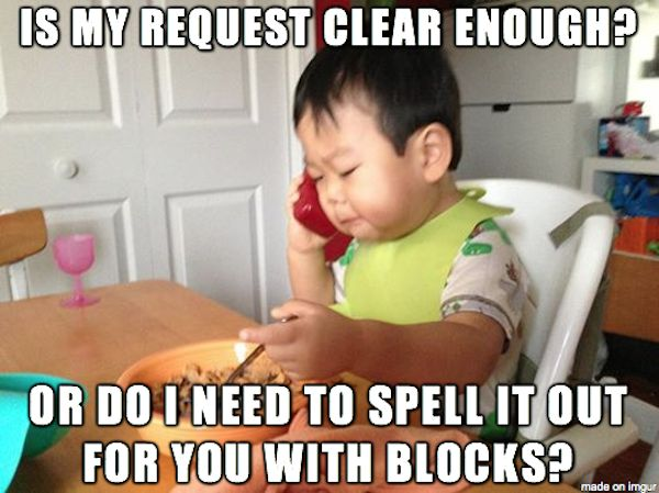 is my request clear enough? or do i need to spell it out for you with blocks?  - business baby
