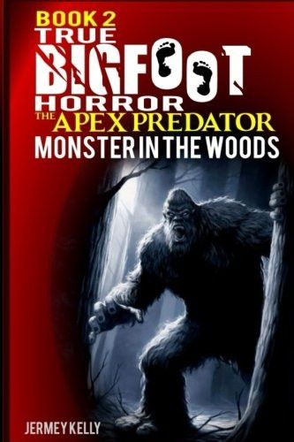 Book 2: True Bigfoot Horror: The Apex Predator - Monster in the Woods: Cryptozoology: My Terrifying,